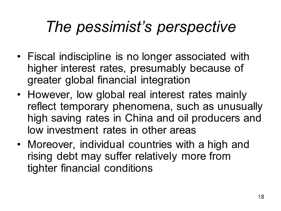 18 The pessimist's perspective Fiscal indiscipline is no longer associated with higher interest rates, presumably because of greater global financial