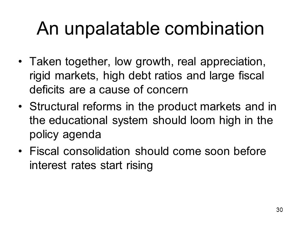 30 An unpalatable combination Taken together, low growth, real appreciation, rigid markets, high debt ratios and large fiscal deficits are a cause of