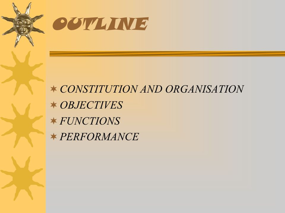 OUTLINE  CONSTITUTION AND ORGANISATION  OBJECTIVES  FUNCTIONS  PERFORMANCE