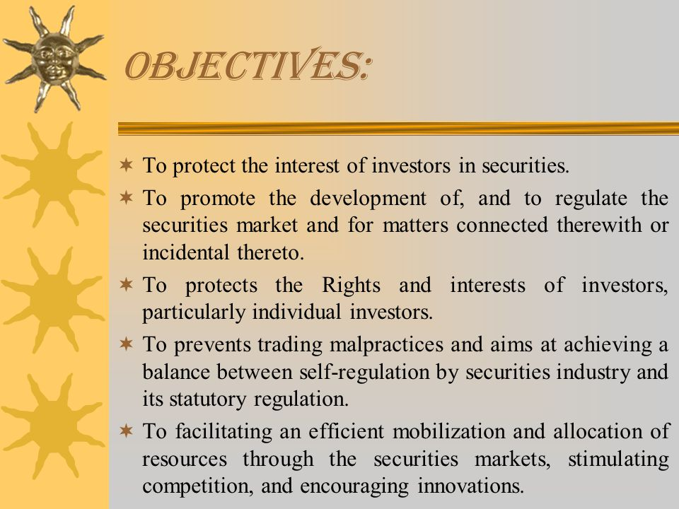 OBJECTIVES:  To protect the interest of investors in securities.