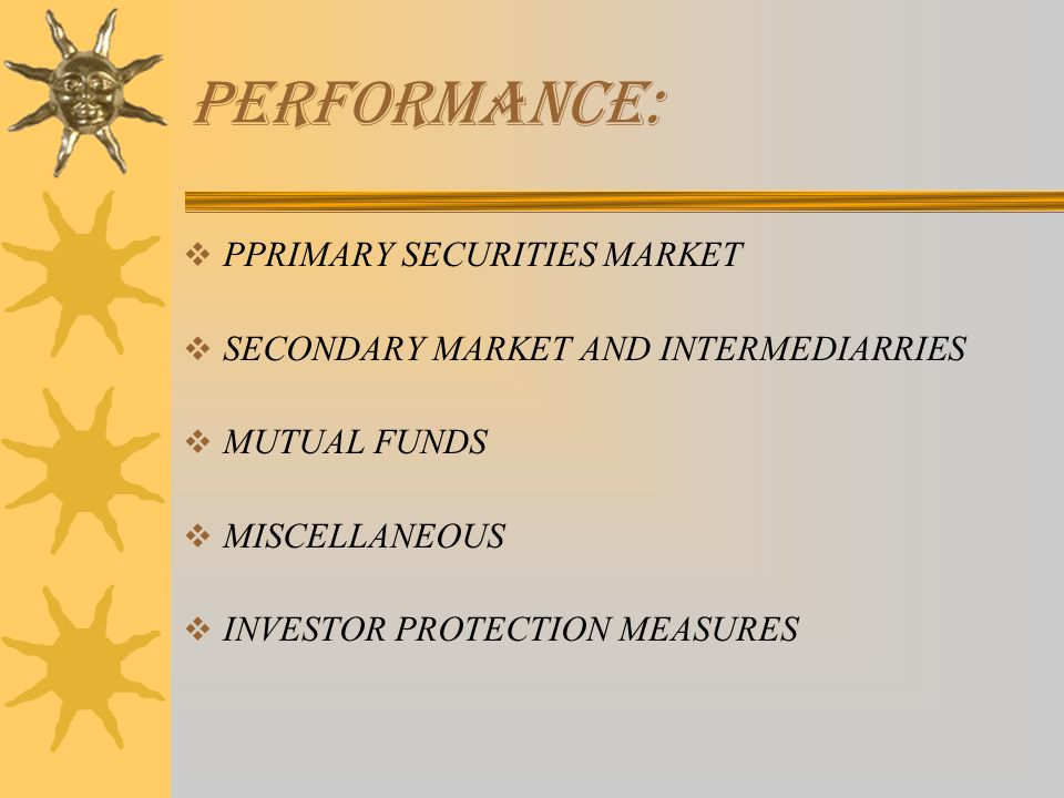  PPRIMARY SECURITIES MARKET  SECONDARY MARKET AND INTERMEDIARRIES  MUTUAL FUNDS  MISCELLANEOUS  INVESTOR PROTECTION MEASURES PERFORMANCE: