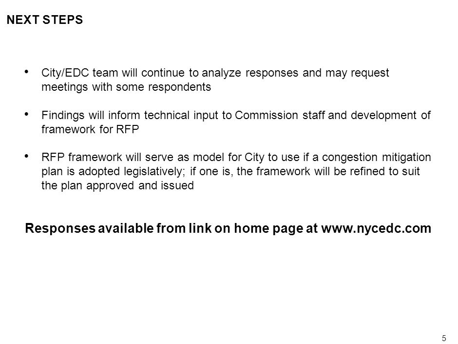 5 NEXT STEPS City/EDC team will continue to analyze responses and may request meetings with some respondents Findings will inform technical input to Commission staff and development of framework for RFP RFP framework will serve as model for City to use if a congestion mitigation plan is adopted legislatively; if one is, the framework will be refined to suit the plan approved and issued Responses available from link on home page at www.nycedc.com