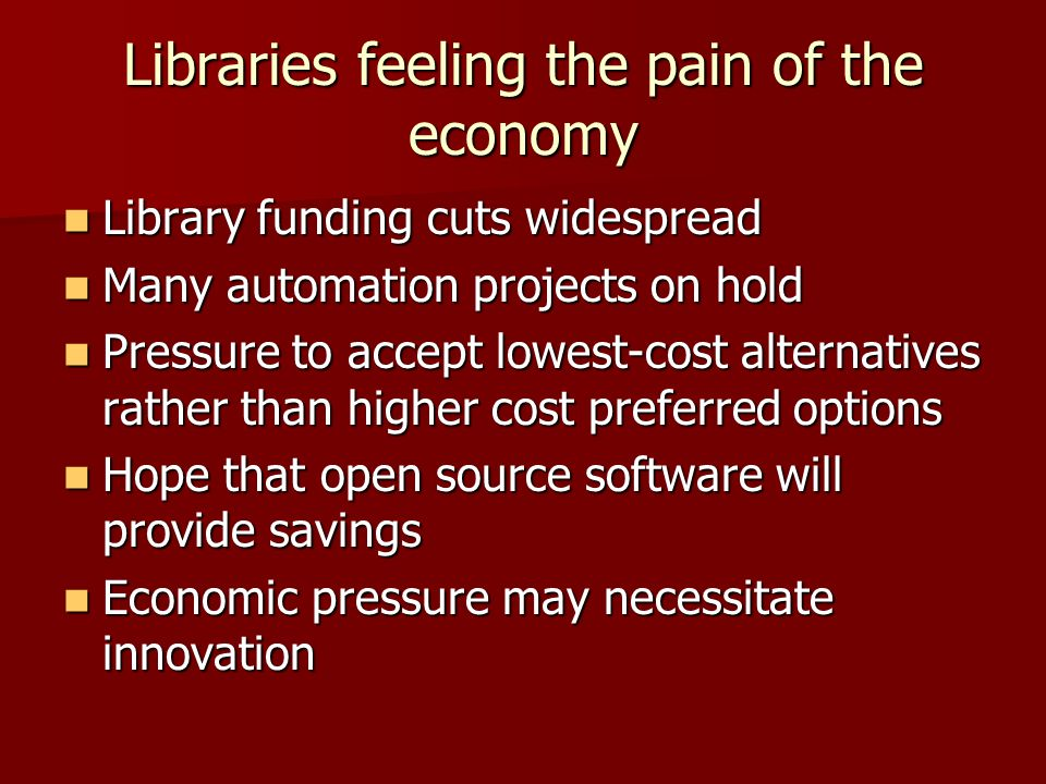 Libraries feeling the pain of the economy Library funding cuts widespread Library funding cuts widespread Many automation projects on hold Many automation projects on hold Pressure to accept lowest-cost alternatives rather than higher cost preferred options Pressure to accept lowest-cost alternatives rather than higher cost preferred options Hope that open source software will provide savings Hope that open source software will provide savings Economic pressure may necessitate innovation Economic pressure may necessitate innovation