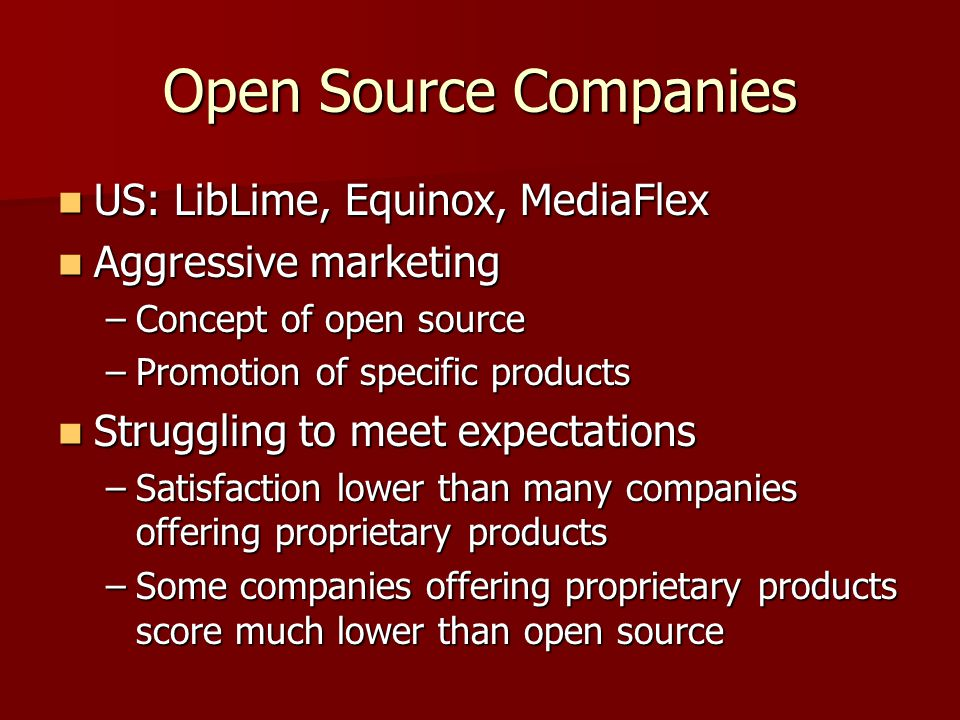 Open Source Companies US: LibLime, Equinox, MediaFlex US: LibLime, Equinox, MediaFlex Aggressive marketing Aggressive marketing –Concept of open source –Promotion of specific products Struggling to meet expectations Struggling to meet expectations –Satisfaction lower than many companies offering proprietary products –Some companies offering proprietary products score much lower than open source