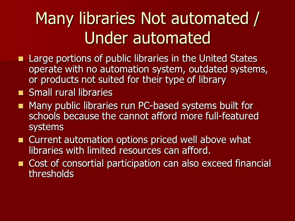 Many libraries Not automated / Under automated Large portions of public libraries in the United States operate with no automation system, outdated systems, or products not suited for their type of library Large portions of public libraries in the United States operate with no automation system, outdated systems, or products not suited for their type of library Small rural libraries Small rural libraries Many public libraries run PC-based systems built for schools because the cannot afford more full-featured systems Many public libraries run PC-based systems built for schools because the cannot afford more full-featured systems Current automation options priced well above what libraries with limited resources can afford.