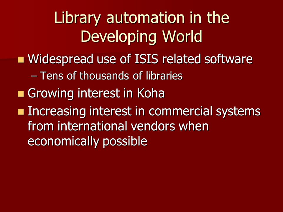 Library automation in the Developing World Widespread use of ISIS related software Widespread use of ISIS related software –Tens of thousands of libraries Growing interest in Koha Growing interest in Koha Increasing interest in commercial systems from international vendors when economically possible Increasing interest in commercial systems from international vendors when economically possible