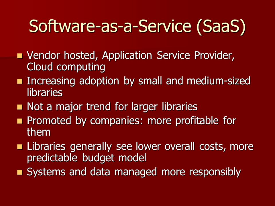 Software-as-a-Service (SaaS) Vendor hosted, Application Service Provider, Cloud computing Vendor hosted, Application Service Provider, Cloud computing Increasing adoption by small and medium-sized libraries Increasing adoption by small and medium-sized libraries Not a major trend for larger libraries Not a major trend for larger libraries Promoted by companies: more profitable for them Promoted by companies: more profitable for them Libraries generally see lower overall costs, more predictable budget model Libraries generally see lower overall costs, more predictable budget model Systems and data managed more responsibly Systems and data managed more responsibly