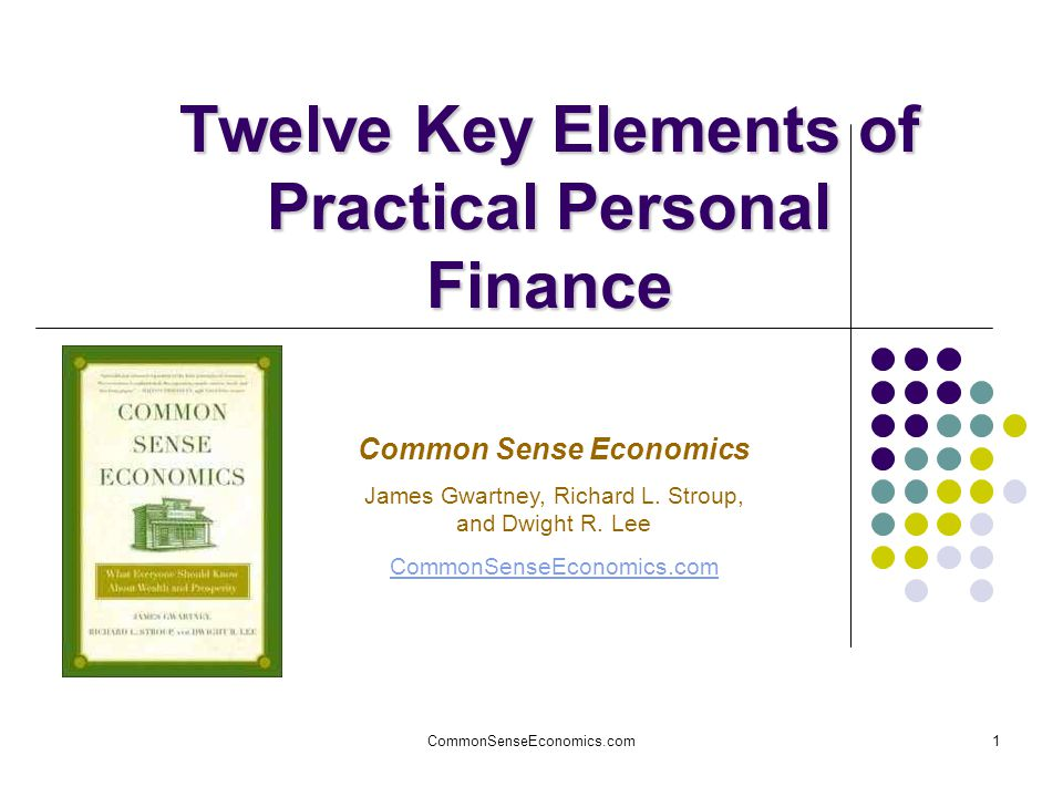 CommonSenseEconomics.com1 Twelve Key Elements of Practical Personal Finance Common Sense Economics James Gwartney, Richard L.
