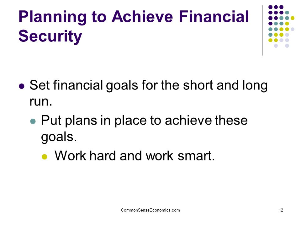 CommonSenseEconomics.com12 Planning to Achieve Financial Security Set financial goals for the short and long run.