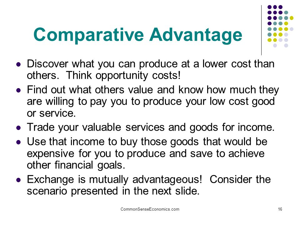 CommonSenseEconomics.com16 Comparative Advantage Discover what you can produce at a lower cost than others.