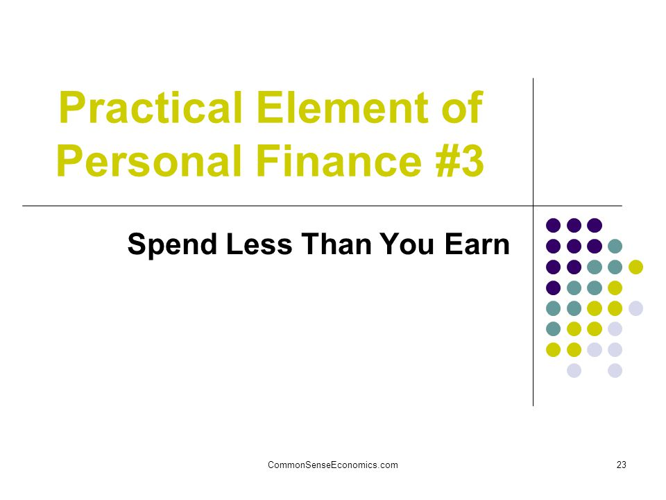 CommonSenseEconomics.com23 Practical Element of Personal Finance #3 Spend Less Than You Earn