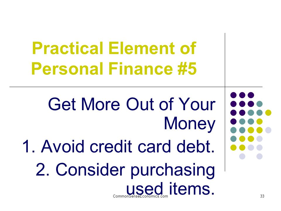 CommonSenseEconomics.com33 Practical Element of Personal Finance #5 Get More Out of Your Money 1.