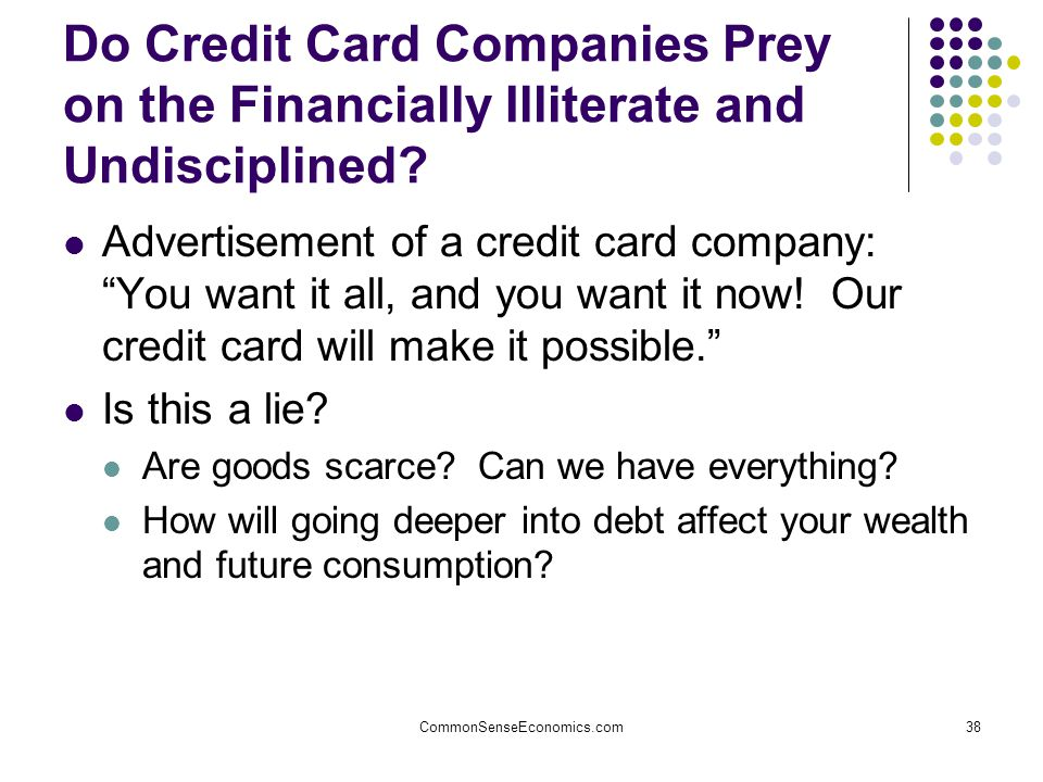 CommonSenseEconomics.com38 Do Credit Card Companies Prey on the Financially Illiterate and Undisciplined.