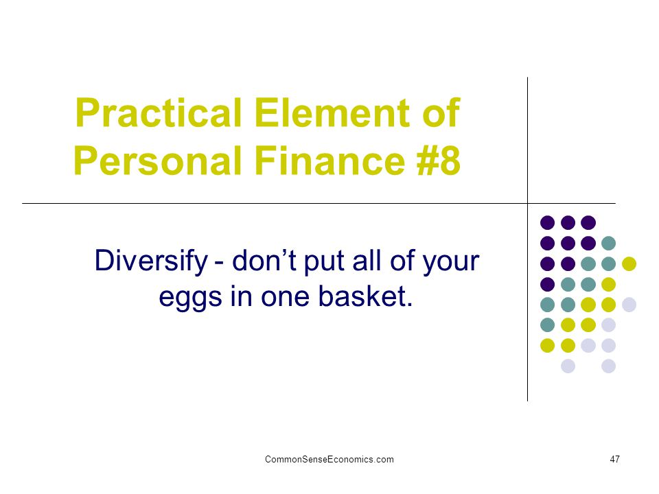 CommonSenseEconomics.com47 Practical Element of Personal Finance #8 Diversify - don't put all of your eggs in one basket.