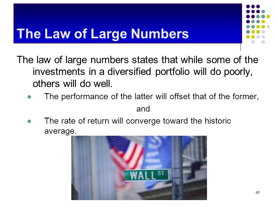CommonSenseEconomics.com49 The Law of Large Numbers The law of large numbers states that while some of the investments in a diversified portfolio will do poorly, others will do well.