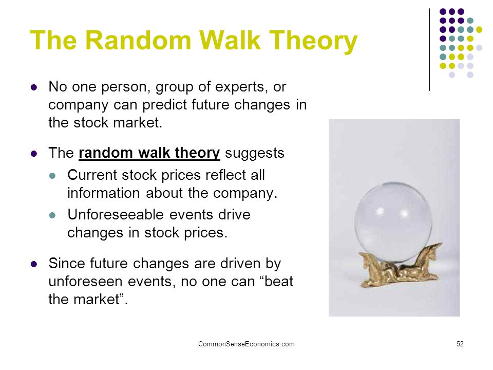 CommonSenseEconomics.com52 The Random Walk Theory No one person, group of experts, or company can predict future changes in the stock market.