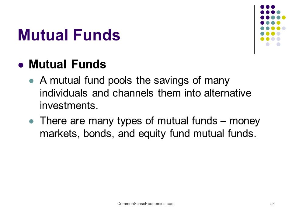 CommonSenseEconomics.com53 Mutual Funds A mutual fund pools the savings of many individuals and channels them into alternative investments.