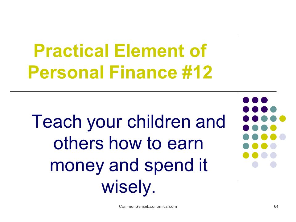 CommonSenseEconomics.com64 Practical Element of Personal Finance #12 Teach your children and others how to earn money and spend it wisely.