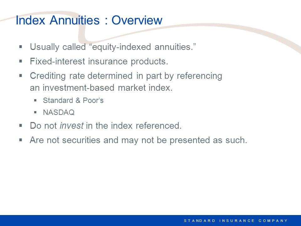 S T A N D A R D I N S U R A N C E C O M P A N Y Index Annuities : Advantages  Provide the guarantees of fixed annuities.