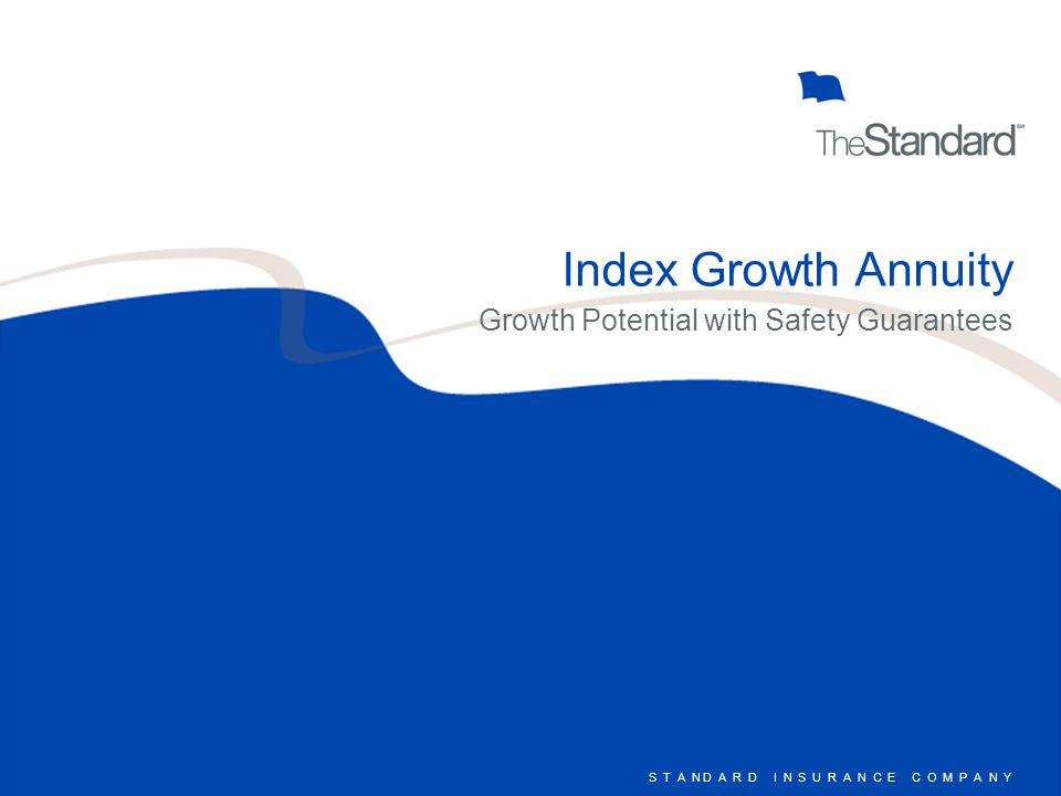 S T A N D A R D I N S U R A N C E C O M P A N Y IGA : Rates I N D E X G R O W T H A N N U I T Y $15,000$100,000 Index Growth Annuity 5 7.25 % Index Rate Cap 5.25% Bailout Index Rate Cap 3.45% Fixed Interest 2.15% Contractual Guarantee 8.00 % Index Rate Cap 6.00% Bailout Index Rate Cap 3.45% Fixed Interest 2.15% Contractual Guarantee Index Growth Annuity 7 7.50 % Index Rate Cap 5.50% Bailout Index Rate Cap 3.45% Fixed Interest 2.15% Contractual Guarantee 8.25 % Index Rate Cap 6.25% Bailout Index Rate Cap 3.45% Fixed Interest 2.15% Contractual Guarantee Rates effective 01/01/2006 and subject to change without notice.