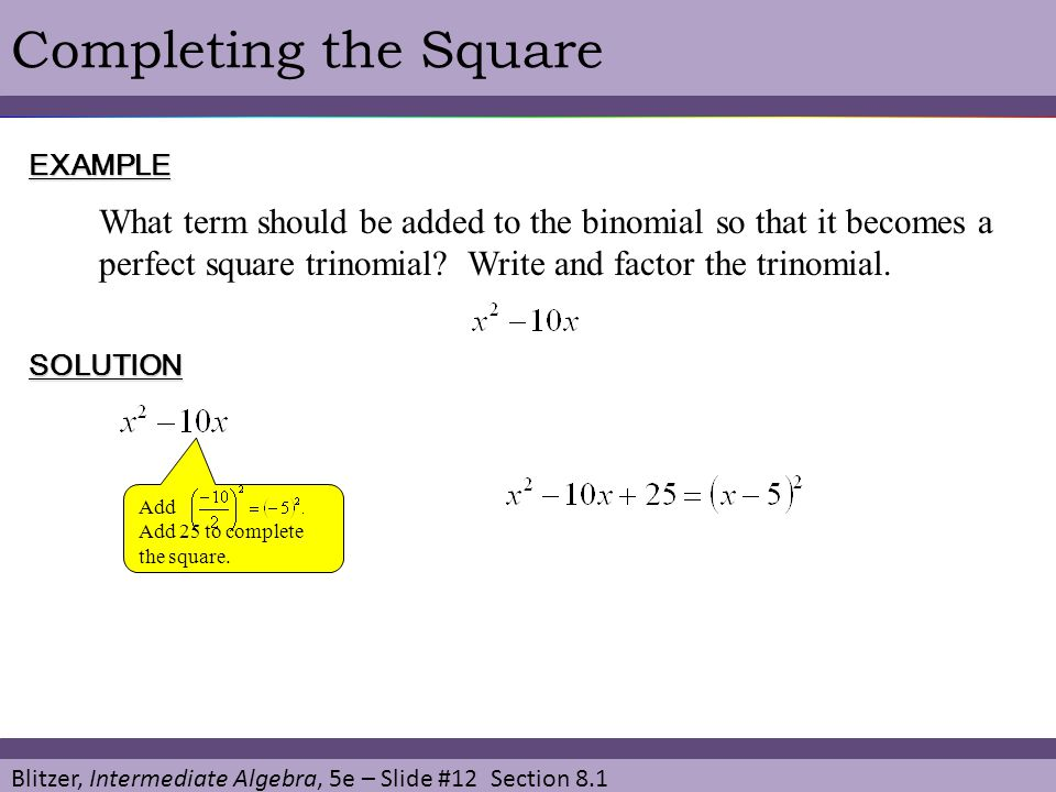 Blitzer, Intermediate Algebra, 5e – Slide #12 Section 8.1 Completing the SquareEXAMPLE What term should be added to the binomial so that it becomes a