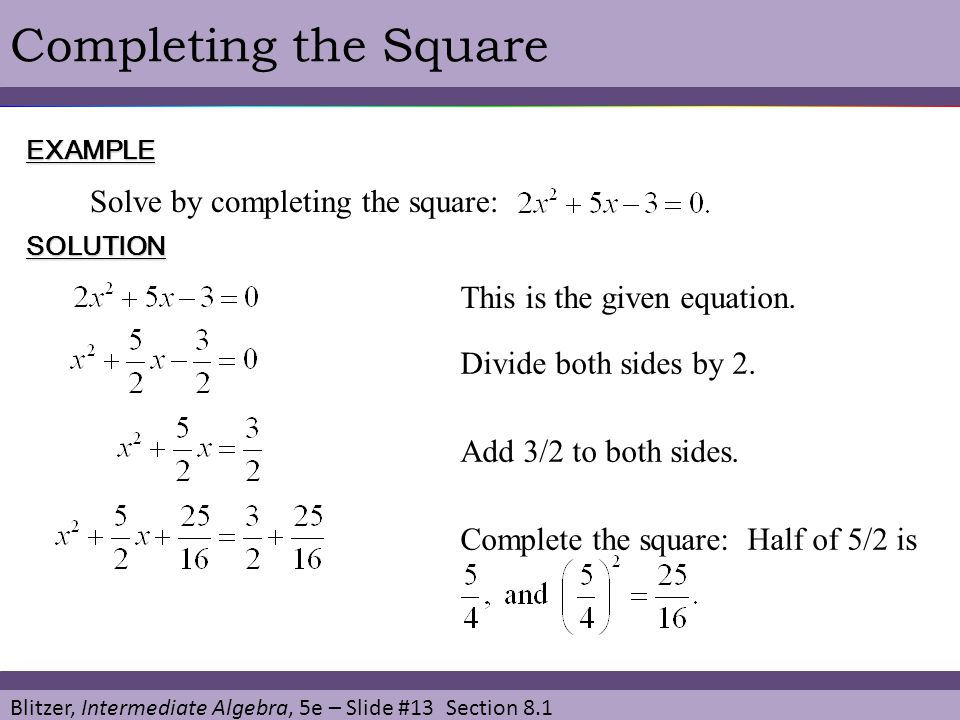 Blitzer, Intermediate Algebra, 5e – Slide #13 Section 8.1 Completing the SquareEXAMPLE Solve by completing the square: SOLUTION This is the given equa