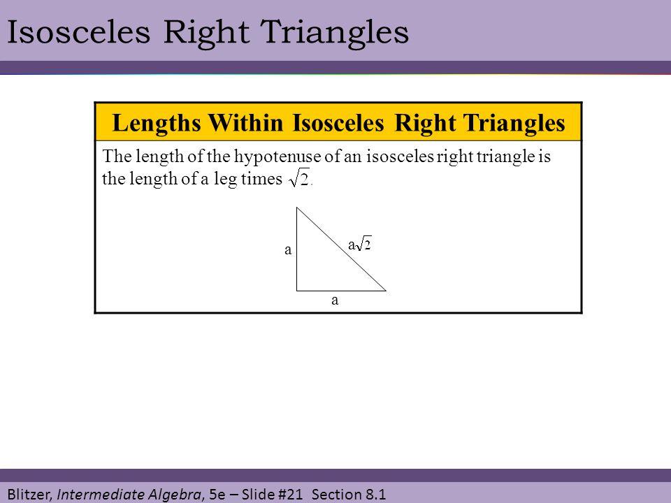Blitzer, Intermediate Algebra, 5e – Slide #21 Section 8.1 Isosceles Right Triangles Lengths Within Isosceles Right Triangles The length of the hypoten