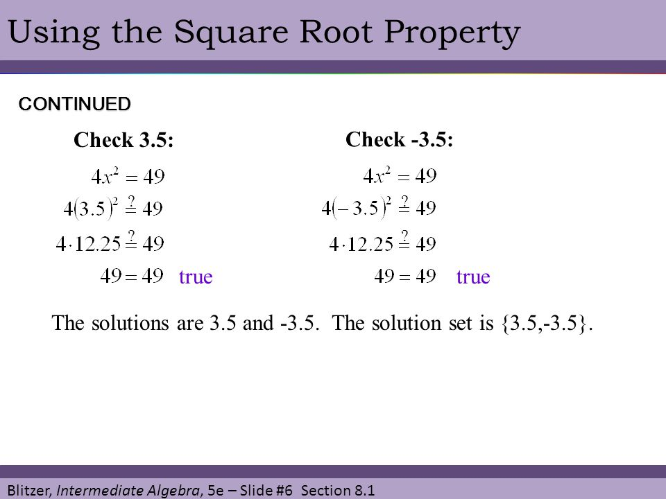 Blitzer, Intermediate Algebra, 5e – Slide #6 Section 8.1 Using the Square Root Property The solutions are 3.5 and -3.5. The solution set is {3.5,-3.5}