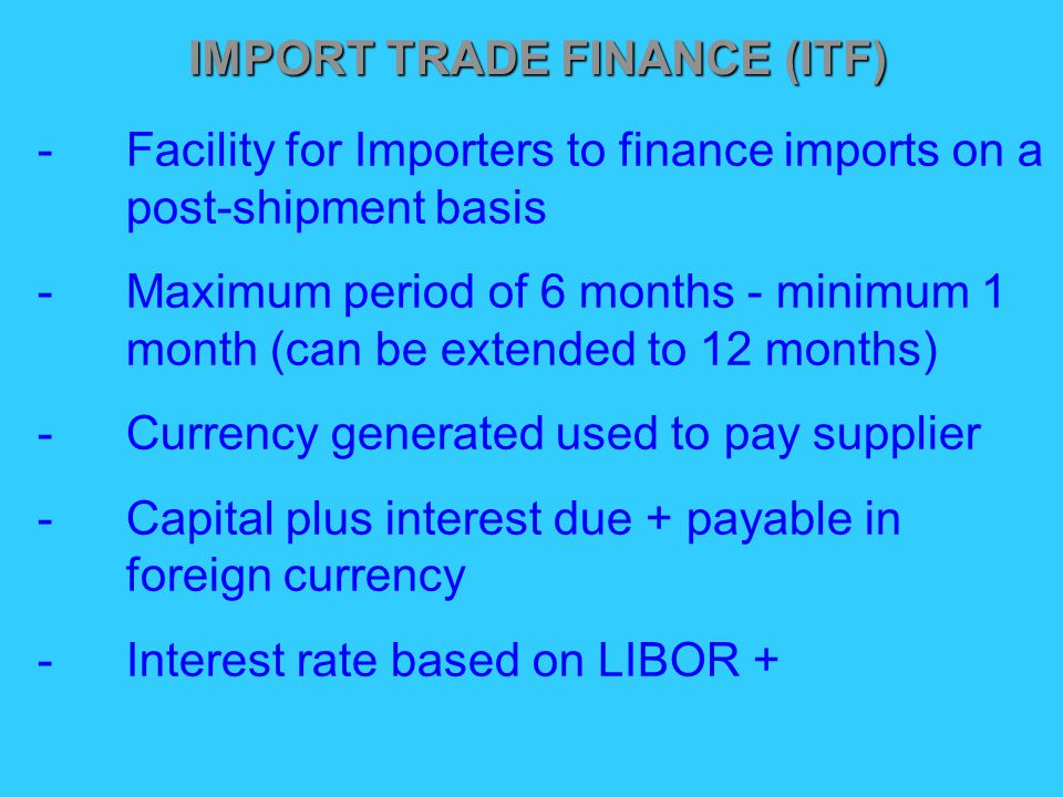 IMPORT TRADE FINANCE (ITF) -Facility for Importers to finance imports on a post-shipment basis -Maximum period of 6 months - minimum 1 month (can be extended to 12 months) -Currency generated used to pay supplier -Capital plus interest due + payable in foreign currency -Interest rate based on LIBOR +
