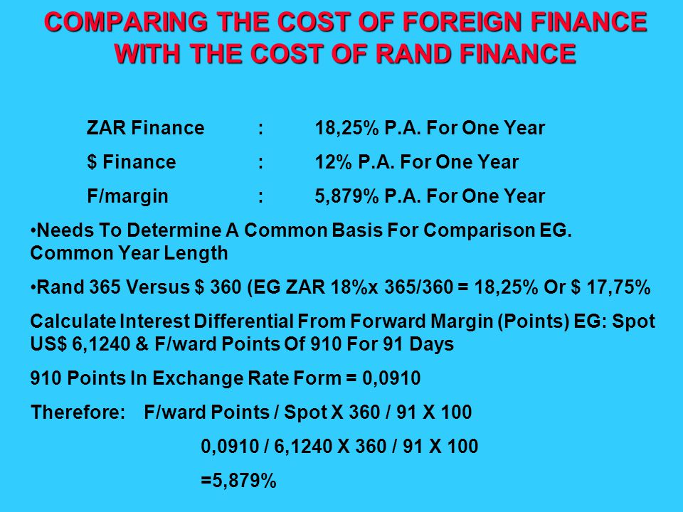 COMPARING THE COST OF FOREIGN FINANCE WITH THE COST OF RAND FINANCE ZAR Finance:18,25% P.A. For One Year $ Finance:12% P.A. For One Year F/margin:5,87