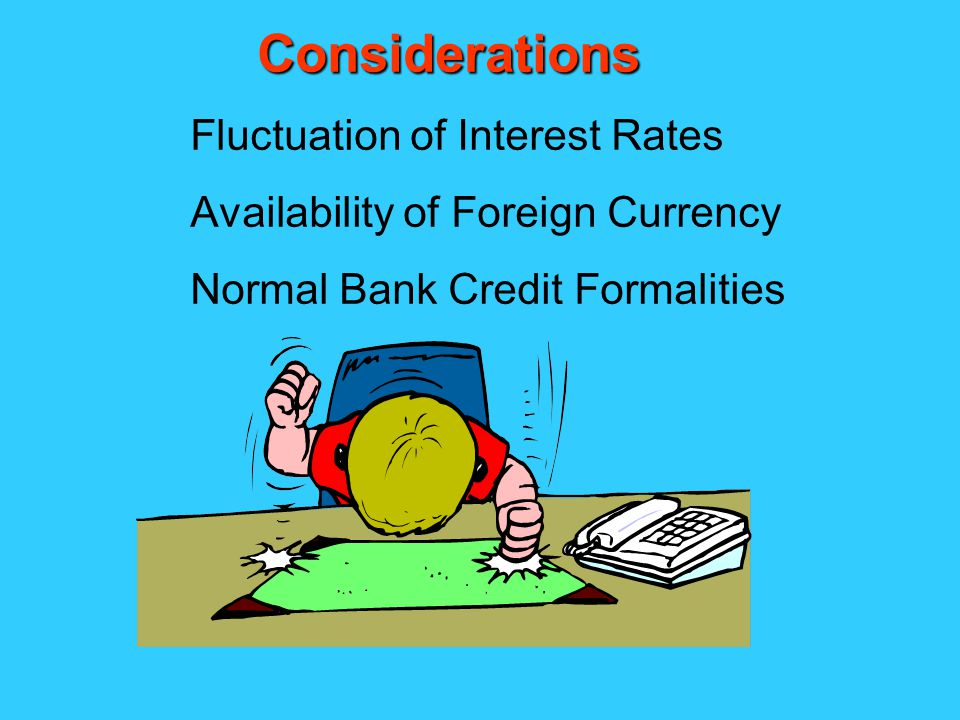 Fluctuation of Interest Rates Availability of Foreign Currency Normal Bank Credit Formalities Considerations