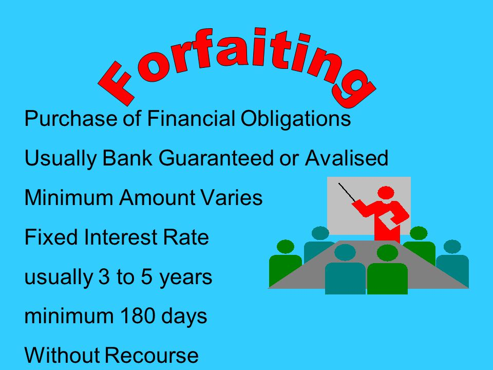 Purchase of Financial Obligations Usually Bank Guaranteed or Avalised Minimum Amount Varies Fixed Interest Rate usually 3 to 5 years minimum 180 days Without Recourse