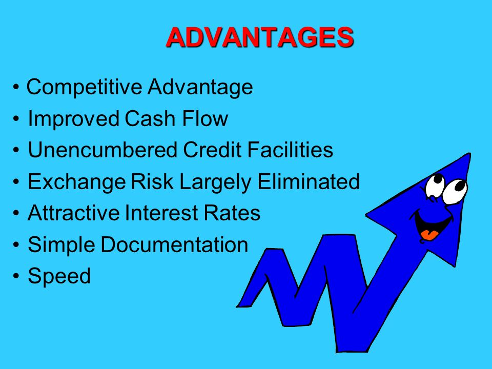 ADVANTAGES Competitive Advantage Improved Cash Flow Unencumbered Credit Facilities Exchange Risk Largely Eliminated Attractive Interest Rates Simple D