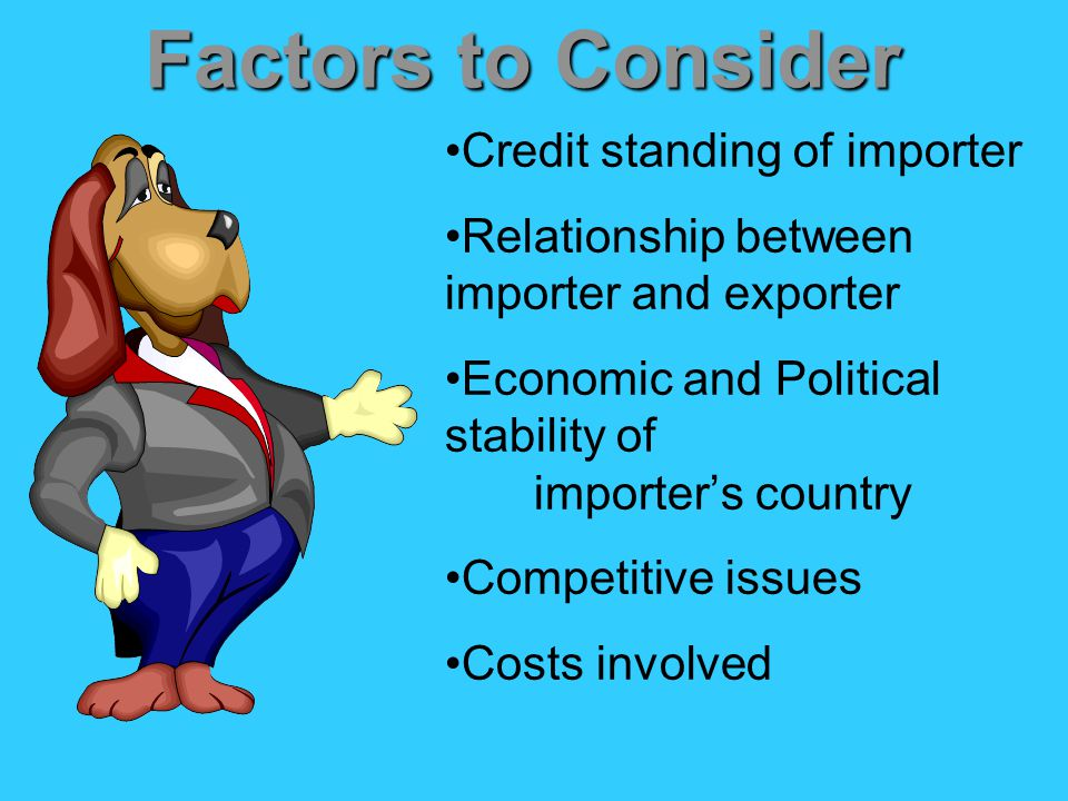 Factors to Consider Credit standing of importer Relationship between importer and exporter Economic and Political stability of importer's country Competitive issues Costs involved