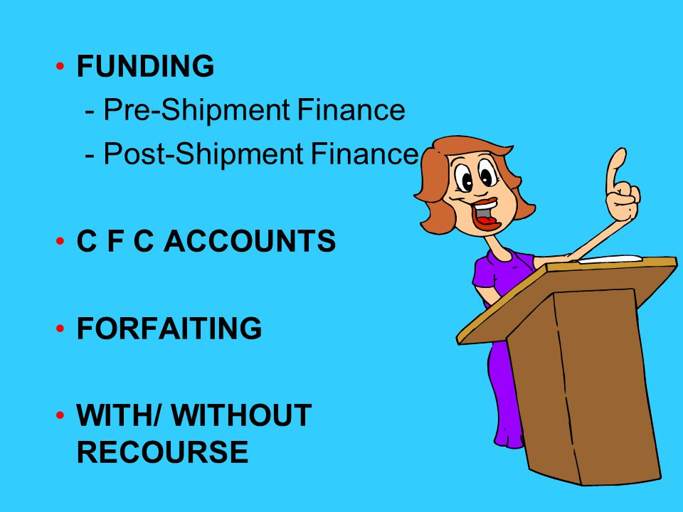 FUNDING - Pre-Shipment Finance - Post-Shipment Finance C F C ACCOUNTS FORFAITING WITH/ WITHOUT RECOURSE