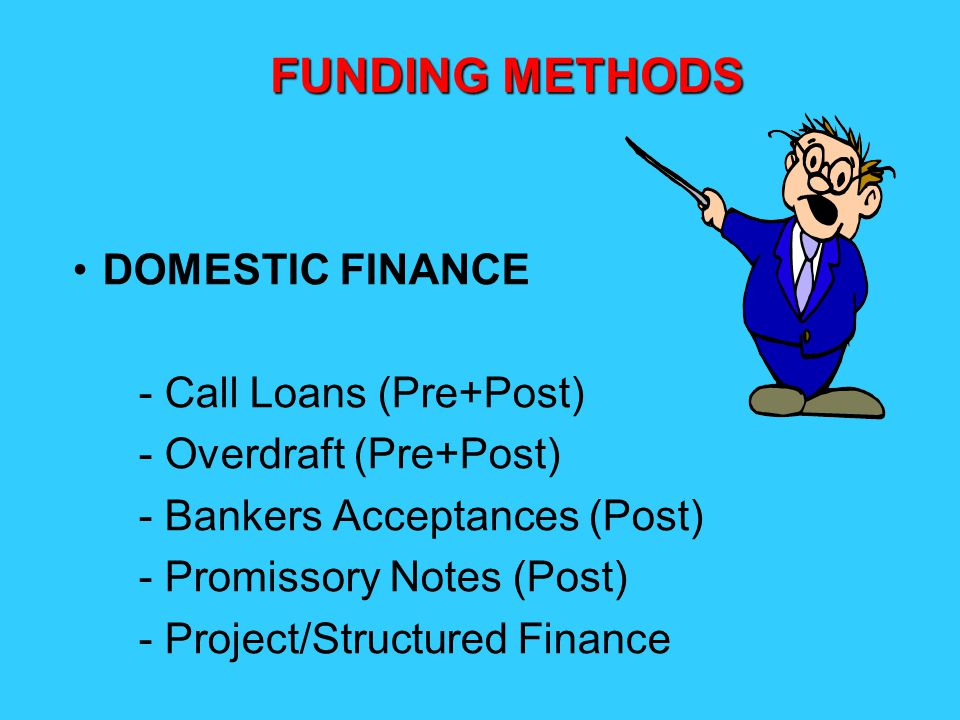 DOMESTIC FINANCE - Call Loans (Pre+Post) - Overdraft (Pre+Post) - Bankers Acceptances (Post) - Promissory Notes (Post) - Project/Structured Finance FUNDING METHODS