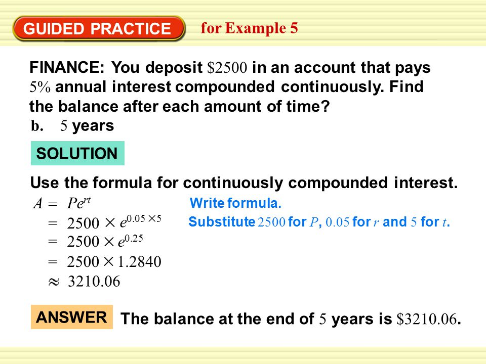 GUIDED PRACTICE for Example 5 A = Pe rt SOLUTION FINANCE: You deposit $2500 in an account that pays 5% annual interest compounded continuously.