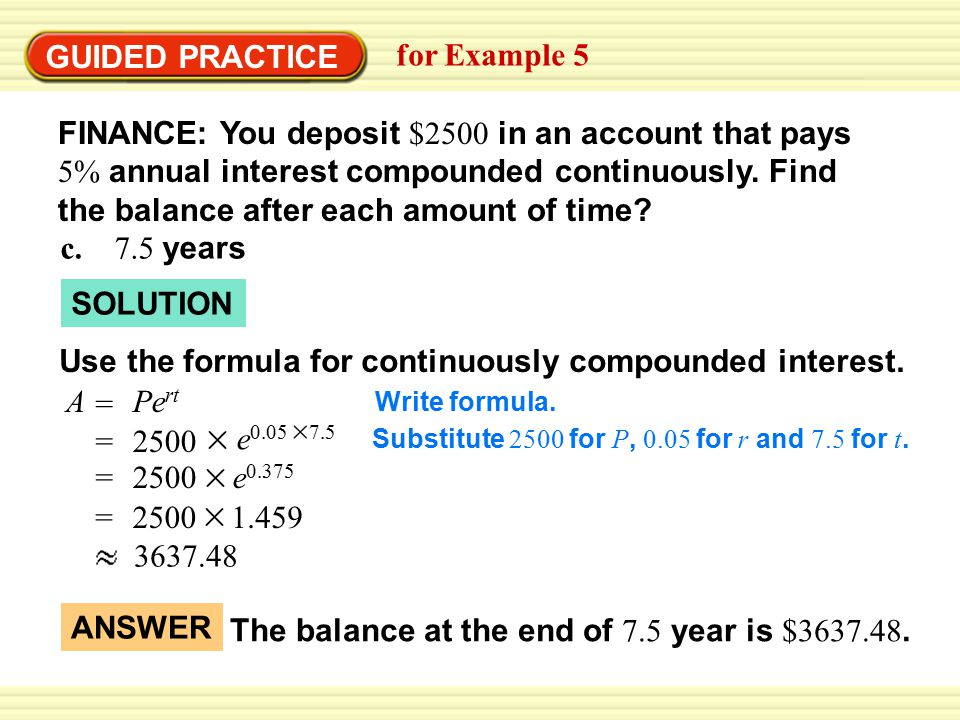 GUIDED PRACTICE for Example 5 A = Pe rt SOLUTION FINANCE: You deposit $2500 in an account that pays 5% annual interest compounded continuously. Find t