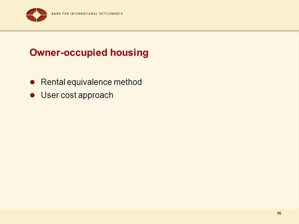 16 Owner-occupied housing Rental equivalence method User cost approach 16