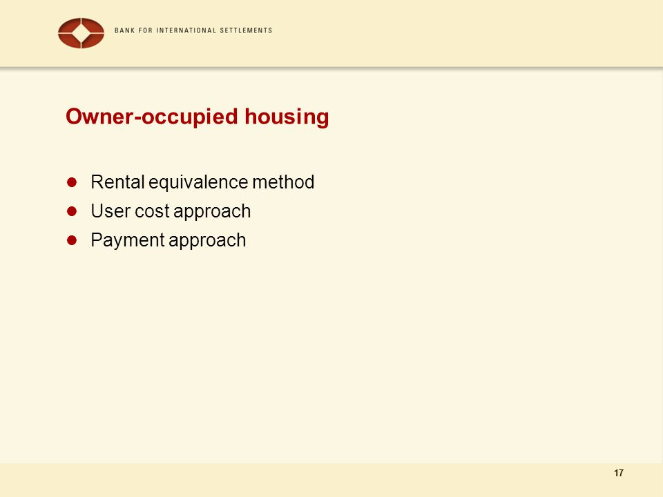 17 Owner-occupied housing Rental equivalence method User cost approach Payment approach 17