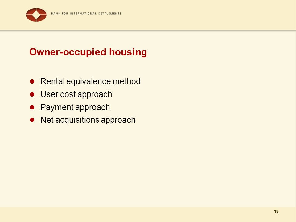 18 Owner-occupied housing Rental equivalence method User cost approach Payment approach Net acquisitions approach 18