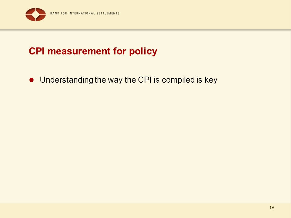 19 CPI measurement for policy Understanding the way the CPI is compiled is key 19