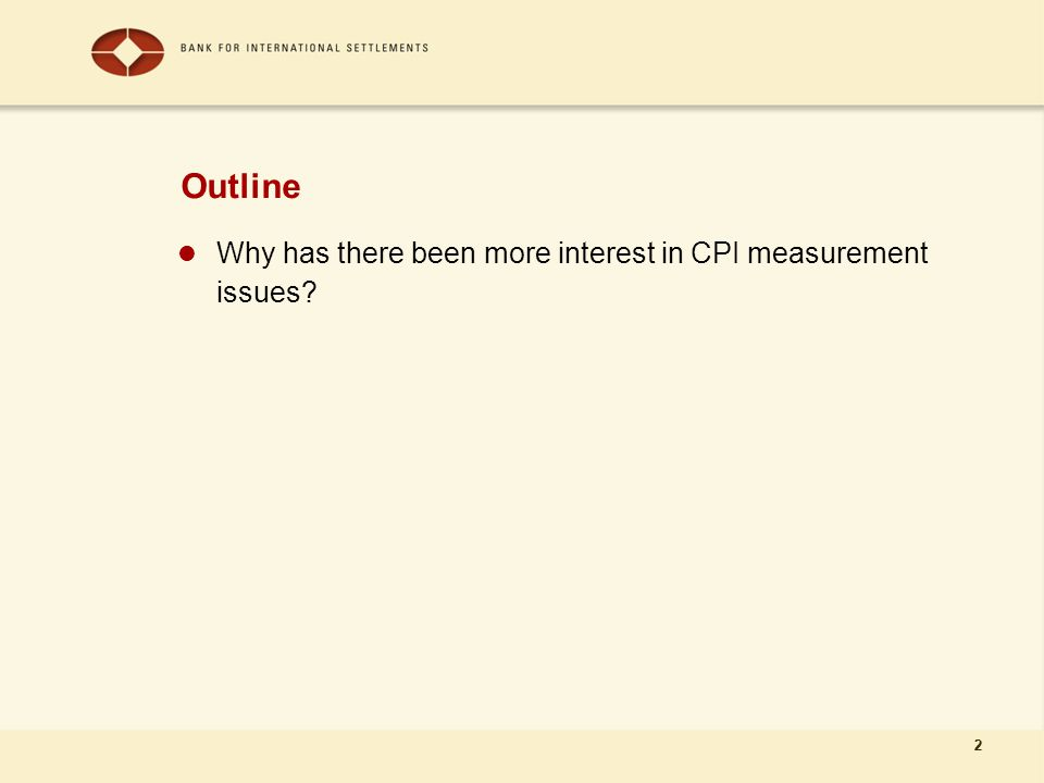 2 Outline Why has there been more interest in CPI measurement issues 2