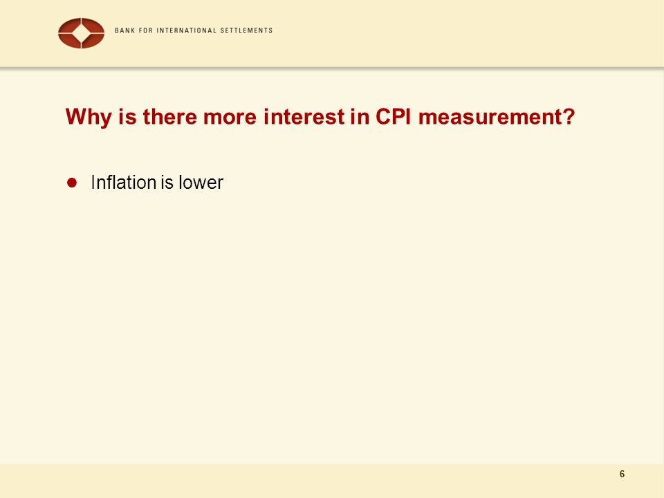 6 Why is there more interest in CPI measurement Inflation is lower 6