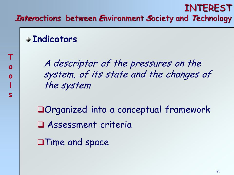 10/ INTEREST Interactions between Environment Society and Technology Indicators A descriptor of the pressures on the system, of its state and the changes of the system  Organized into a conceptual framework  Assessment criteria  Time and space ToolsTools