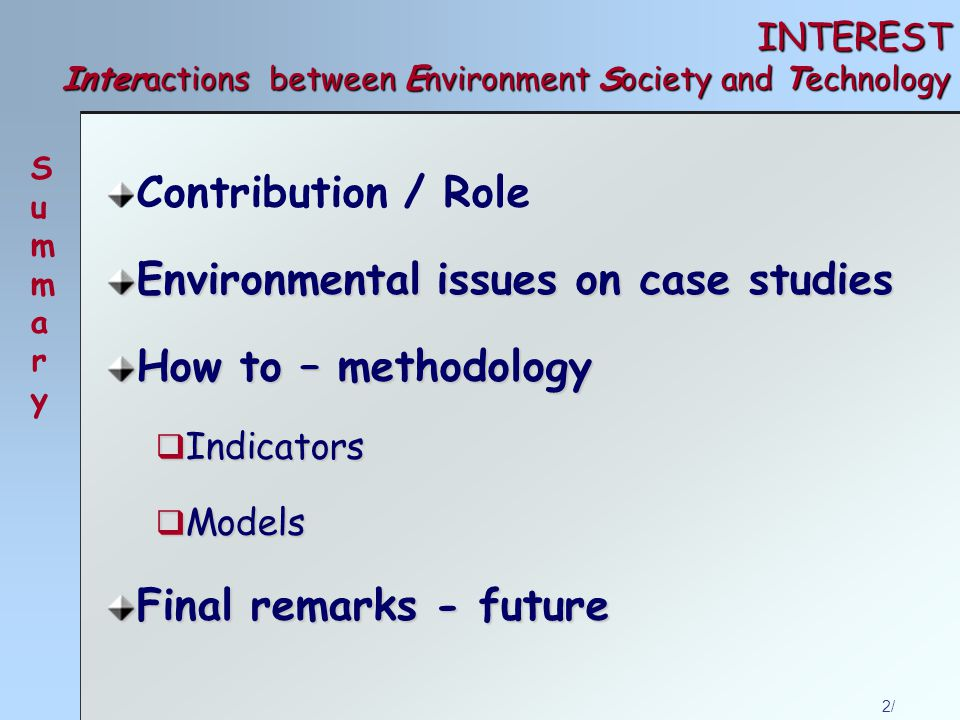 2/ INTEREST Interactions between Environment Society and Technology Contribution / Role Environmental issues on case studies How to – methodology  Indicators  Models Final remarks - future SummarySummary