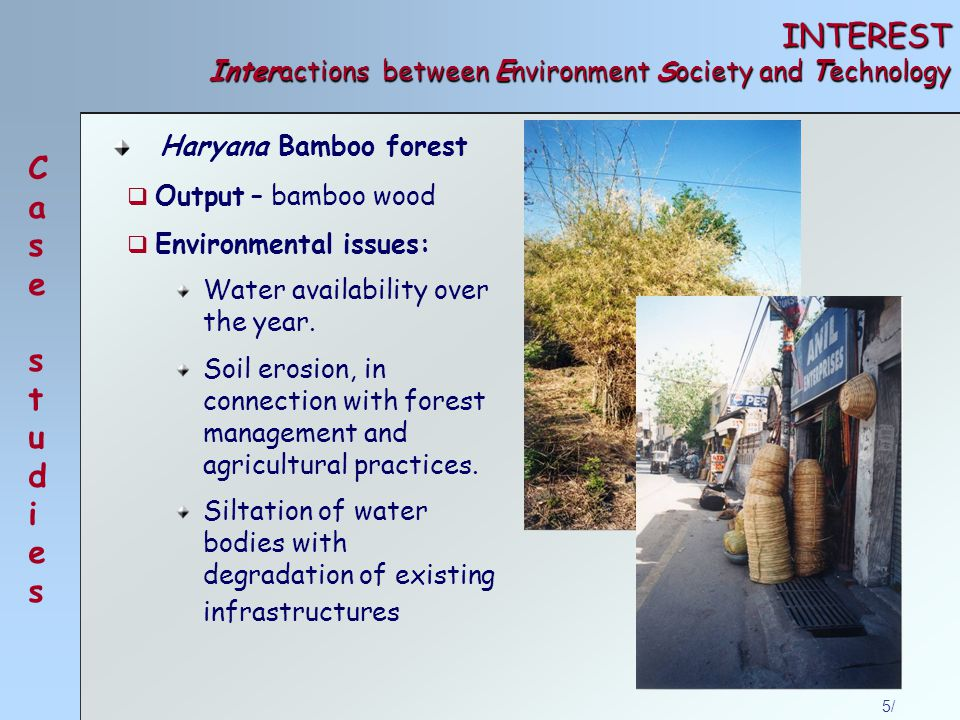 5/ INTEREST Interactions between Environment Society and Technology Haryana Bamboo forest Case studiesCase studies  Output – bamboo wood  Environmental issues: Water availability over the year.
