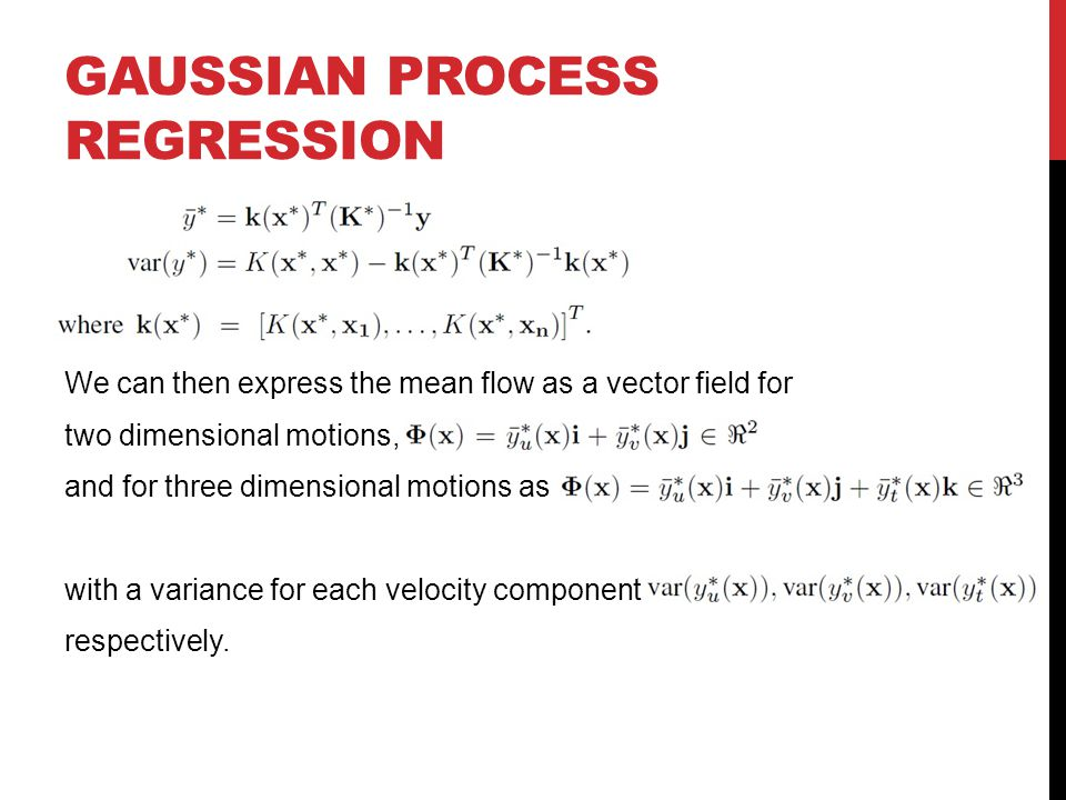 GAUSSIAN PROCESS REGRESSION We can then express the mean flow as a vector field for two dimensional motions, and for three dimensional motions as with