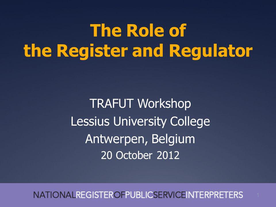 1 The Role of the Register and Regulator 1 TRAFUT Workshop Lessius University College Antwerpen, Belgium 20 October 2012