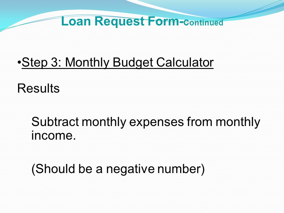 Loan Request Form- Continued Step 3: Monthly Budget Calculator Rent/Mortgage Home/Cell Phone Child Care Monthly Debt Payments (credit cards, etc.) Other Personal Expenses Utilities Food Transportation TOTAL MONTHLY EXPENSES